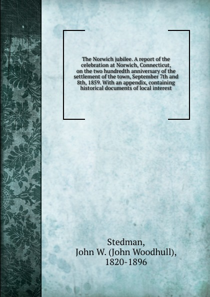 John Woodhull Stedman The Norwich jubilee. A report of the celebration at Norwich, Connecticut, on the two hundredth anniversary of the settlement of the town, September 7th and 8th, 1859. With an appendix, containing historical documents of local interest alvan bond a historical discourse delivered at the hundredth anniversary of the organization of the second congregational church norwich conn july 24 1860 with an appendix