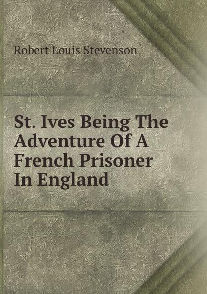 Robert Louis Stevenson St. Ives Being The Adventure Of A French Prisoner In England stevenson robert louis st ives being the adventures of a french prisoner in england