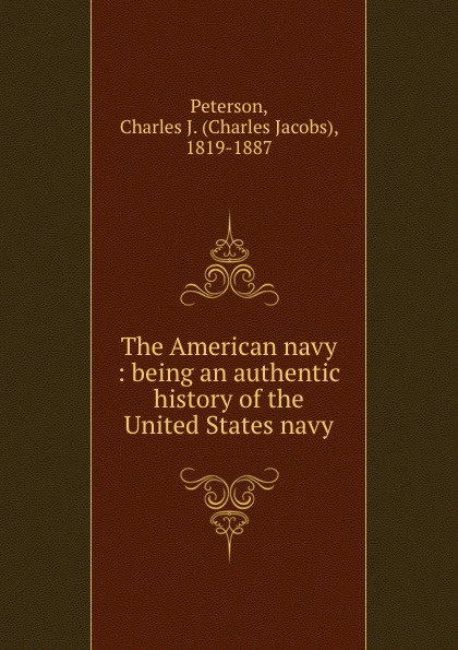 The American navy : being an authentic history of the United States navy. Charles Jacobs Peterson
