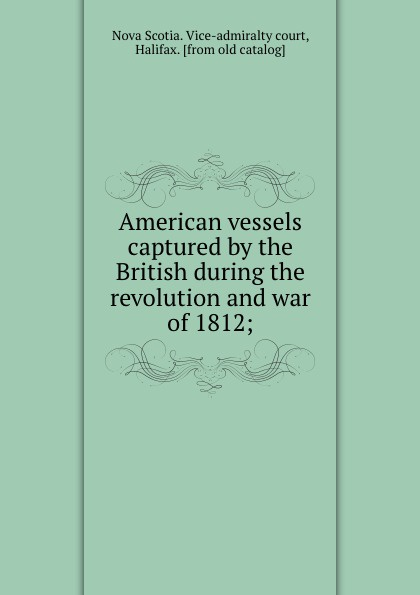 American vessels captured by the British during the revolution and war of 1812;. Nova Scotia. Vice-admiralty court