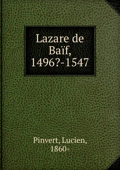 Lazare de Baif, 1496.-1547. Lucien Pinvert
