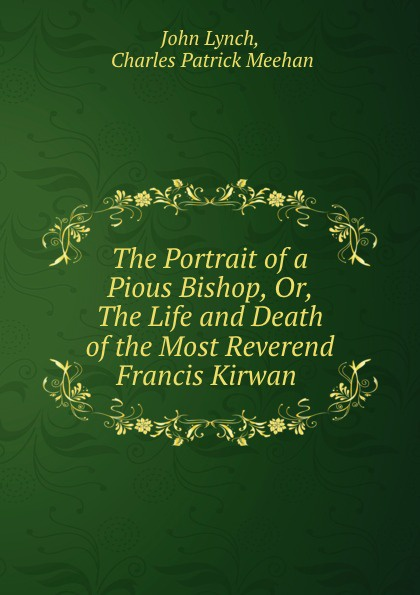 The Portrait of a Pious Bishop, Or, The Life and Death of the Most Reverend Francis Kirwan .. John Lynch