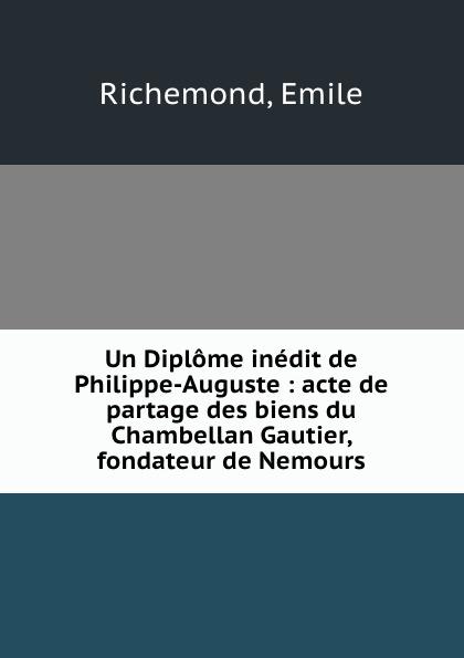 Un Diplome inedit de Philippe-Auguste : acte de partage des biens du Chambellan Gautier, fondateur de Nemours. Emile Richemond