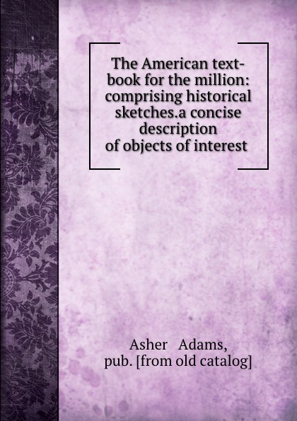 The American text-book for the million: comprising historical sketches.a concise description of objects of interest