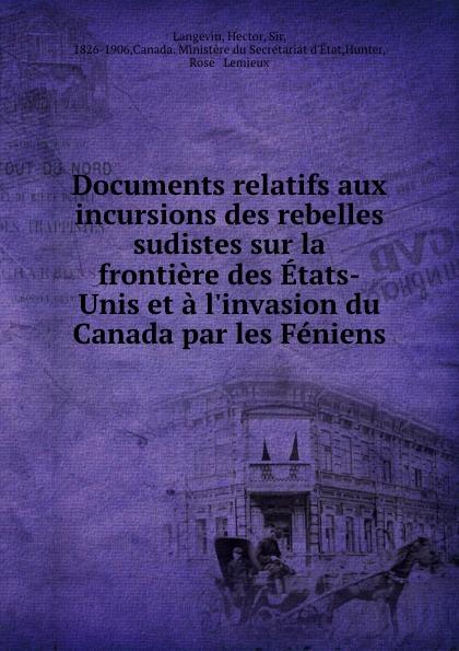 Documents relatifs aux incursions des rebelles sudistes sur la frontiere des Etats-Unis et a l.invasion du Canada par les Feniens. Hector Langevin