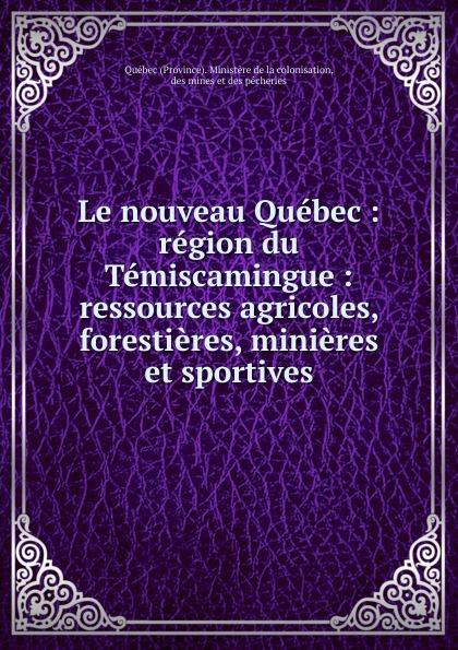 Le nouveau Quebec : region du Temiscamingue : ressources agricoles, forestieres, minieres et sportives. Province. Minist?re de la colonisation