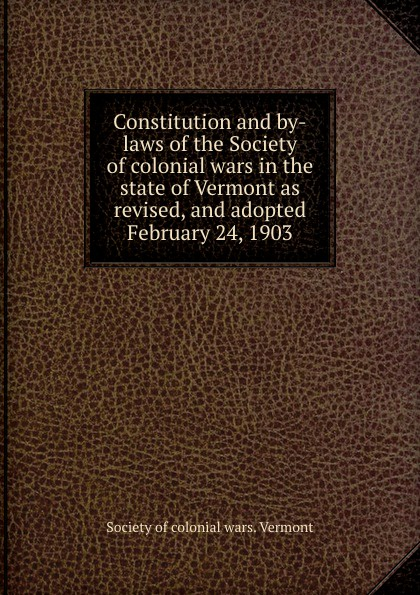 Constitution and by-laws of the Society of colonial wars in the state of Vermont as revised, and adopted February 24, 1903.
