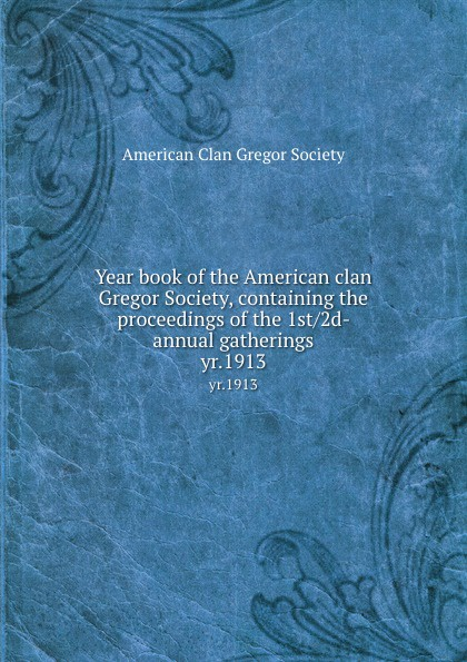 Year book of the American clan Gregor Society, containing the proceedings of the 1st/2d- annual gatherings. yr.1913.