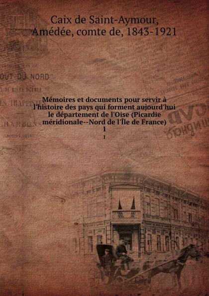 Memoires et documents pour servir a l.histoire des pays qui forment aujourd.hui le departement de l.Oise (Picardie meridionale--Nord de l.Ile de France). 1. A. Caix de Saint-Aymour