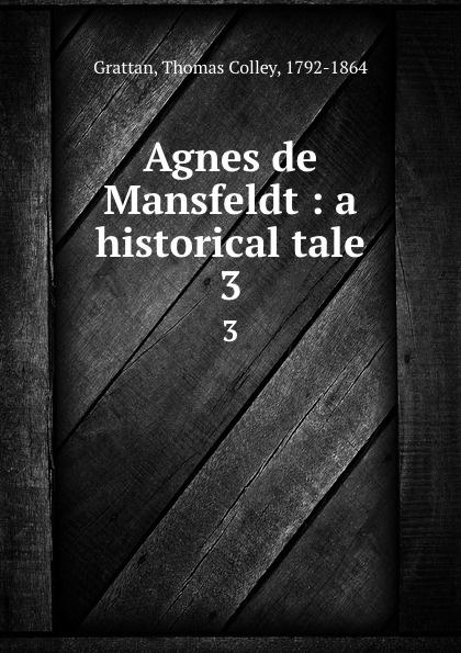 Agnes de Mansfeldt : a historical tale. 3. Thomas Colley Grattan