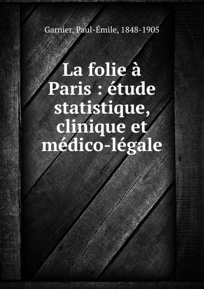 La folie a Paris : etude statistique, clinique et medico-legale. Paul-?mile Garnier