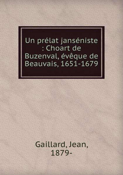 Un prelat janseniste : Choart de Buzenval, eveque de Beauvais, 1651-1679. Jean Gaillard