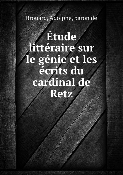 Etude litteraire sur le genie et les ecrits du cardinal de Retz. Adolphe Brouard