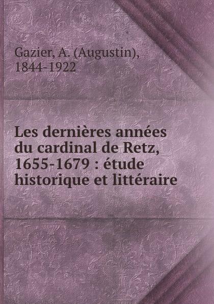 Les dernieres annees du cardinal de Retz, 1655-1679 : etude historique et litteraire. Augustin Gazier