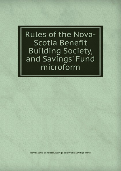 Rules of the Nova-Scotia Benefit Building Society, and Savings. Fund microform.