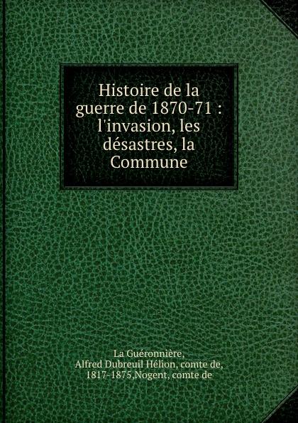 Histoire de la guerre de 1870-71 : l.invasion, les desastres, la Commune. Alfred Dubreuil H?lion La Gu?ronni?re