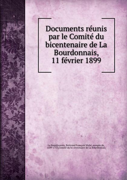Documents reunis par le Comite du bicentenaire de La Bourdonnais, 11 fevrier 1899. Bertrand Fran?ois Mah? La Bourdonnais