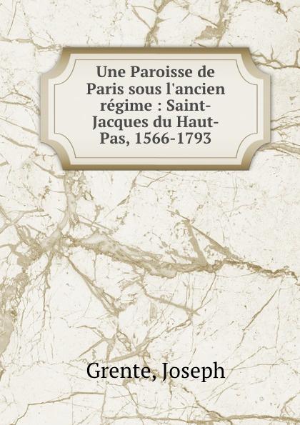 Une Paroisse de Paris sous l.ancien regime : Saint-Jacques du Haut-Pas, 1566-1793. Joseph Grente
