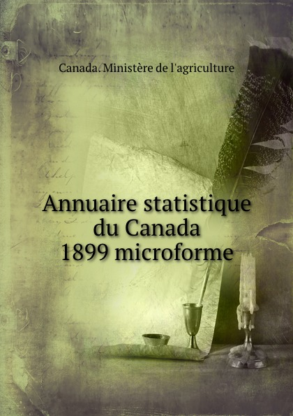 Annuaire statistique du Canada 1899 microforme. Canada. Minist?re de l`agriculture
