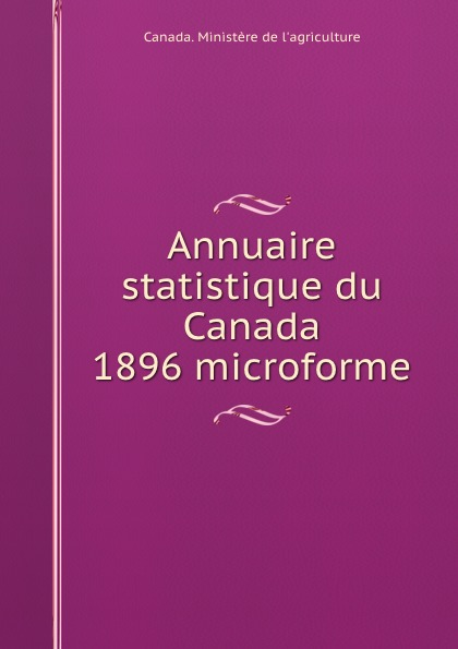 Annuaire statistique du Canada 1896 microforme. Canada. Minist?re de l`agriculture