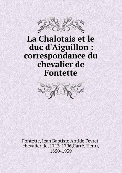 Фото - Jean Baptiste Antide Fevret Fontette La Chalotais et le duc d.Aiguillon : correspondance du chevalier de Fontette jean paul gaultier le male