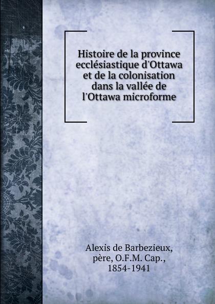 Alexis de Barbezieux Histoire de la province ecclesiastique d.Ottawa et de la colonisation dans la vallee de l.Ottawa microforme alexis de barbezieux la famille chretienne