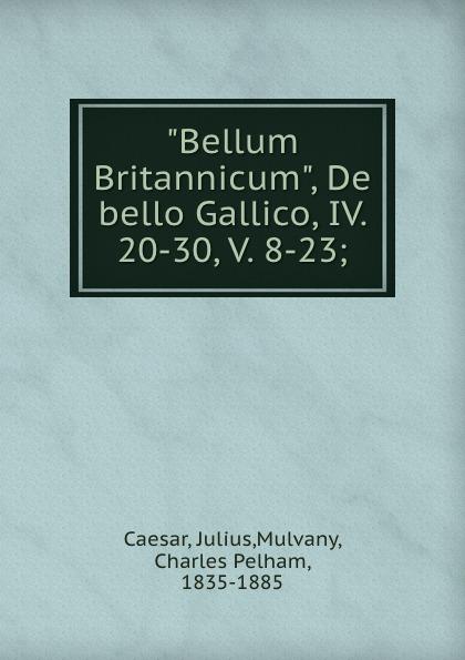 Julius Caesar Bellum Britannicum, De bello Gallico, IV. 20-30, V. 8-23; julius caesar bellum britannicum de bello gallico iv 20 30 v 8 23