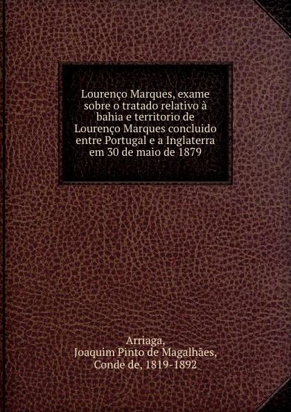 Joaquim Pinto de Magalhaes Arriaga Lourenco Marques, exame sobre o tratado relativo a bahia e territorio de Lourenco Marques concluido entre Portugal e a Inglaterra em 30 de maio de 1879 j crisóstomo de arriaga herminie