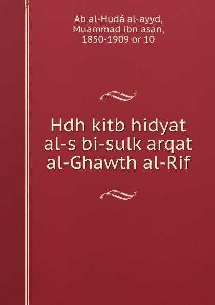 Muammad ibn asan Ab al-Hudá al-ayyd Hdh kitb hidyat al-s bi-sulk arqat al-Ghawth al-Rif abd allh ibn muammad shubrw kitb unwn al bayn