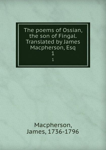 James Macpherson The poems of Ossian, the son of Fingal. Translated by James Macpherson, Esq. 1 james macpherson die gedichte von ossian dem sohne fingals volumes 1 3