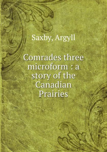 Argyll Saxby Comrades three microform : a story of the Canadian Prairies three comrades
