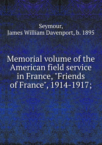 James William Davenport Seymour Memorial volume of the American field service in France, Friends of France, 1914-1917;