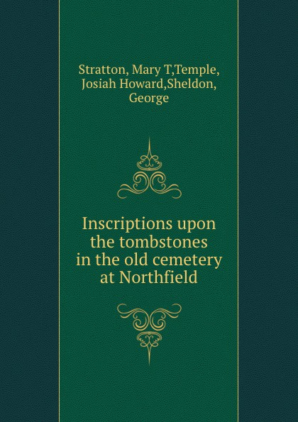 Mary T. Stratton Inscriptions upon the tombstones in the old cemetery at Northfield