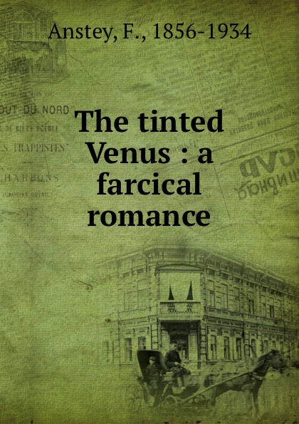 The tinted Venus : a farcical romance