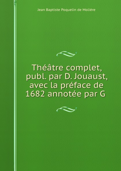 Jean Baptiste Poquelin de Molière Theatre complet, publ. par D. Jouaust, avec la preface de 1682 annotee par G . jean carbonelli atlas d anatomie obstetricale avec preface par paul bar classic reprint