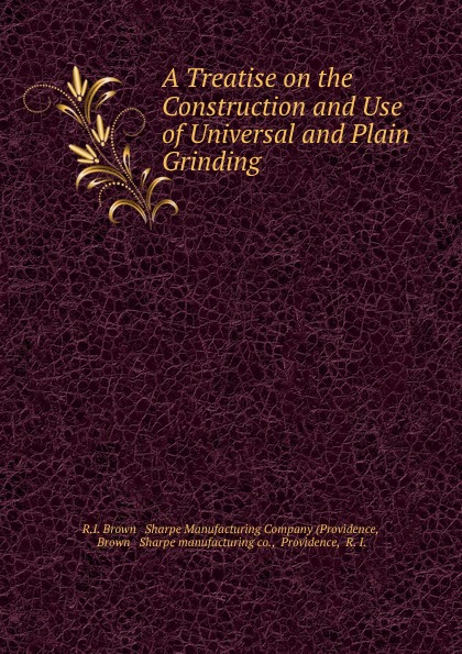 A Treatise on the Construction and Use of Universal and Plain Grinding .