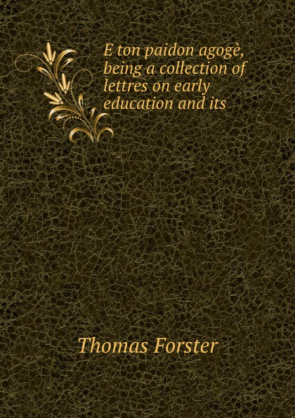 Thomas Forster E ton paidon agoge, being a collection of lettres on early education and its .