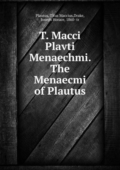 Titus Maccius Plautus T. Macci Plavti Menaechmi. The Menaecmi of Plautus t maccius plautus oder m accius plautus eine abhandlung