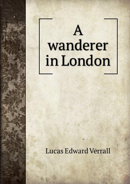 E. V. Lucas A wanderer in London