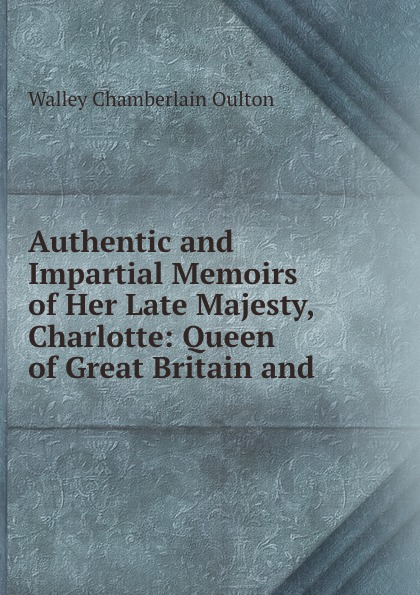 Walley Chamberlain Oulton Authentic and Impartial Memoirs of Her Late Majesty, Charlotte: Queen of Great Britain and .