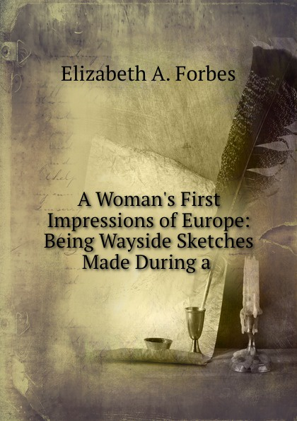 Elizabeth A. Forbes A Woman.s First Impressions of Europe: Being Wayside Sketches Made During a .