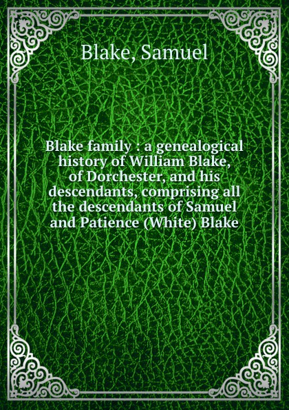 Samuel Blake Blake family : a genealogical history of William Blake, of Dorchester, and his descendants, comprising all the descendants of Samuel and Patience (White) Blake samuel orcutt henry tomlison and his descendants in america