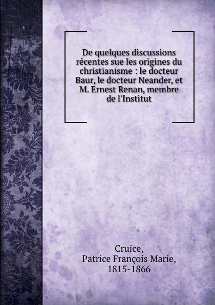 Patrice François Marie Cruice De quelques discussions recentes sue les origines du christianisme : le docteur Baur, le docteur Neander, et M. Ernest Renan, membre de l.Institut цены