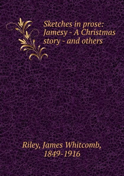 James Whitcomb Riley Sketches in prose: Jamesy - A Christmas story - and others недорго, оригинальная цена