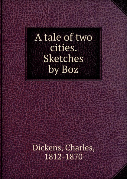 Charles Dickens A tale of two cities. Sketches by Boz dickens charles sketches by boz 1