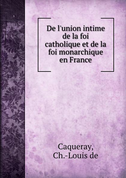 Ch. Louis de Caqueray De l.union intime de la foi catholique et de la foi monarchique en France marcel hébert l evolution de la foi catholique classic reprint