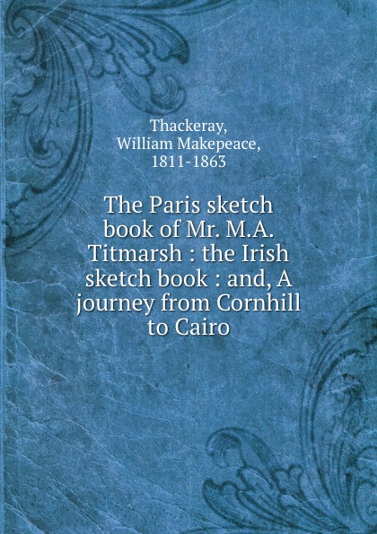William Makepeace Thackeray The Paris sketch book of Mr. M.A. Titmarsh : the Irish sketch book : and, A journey from Cornhill to Cairo