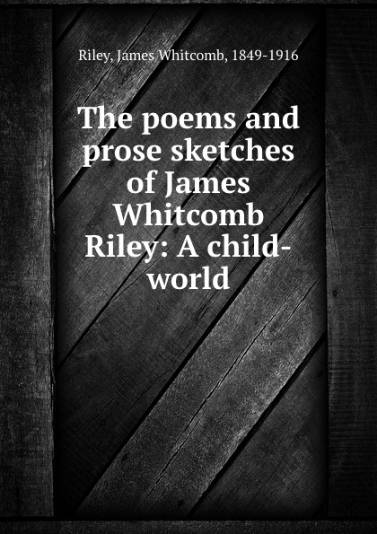 James Whitcomb Riley The poems and prose sketches of James Whitcomb Riley: A child-world riley james whitcomb the old soldier s story poems and prose sketches