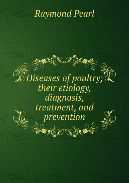Raymond Pearl Diseases of poultry; their etiology, diagnosis, treatment, and prevention