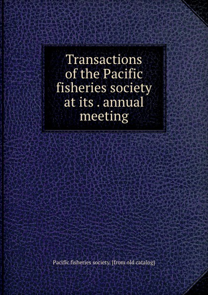 Transactions of the Pacific fisheries society at its . annual meeting
